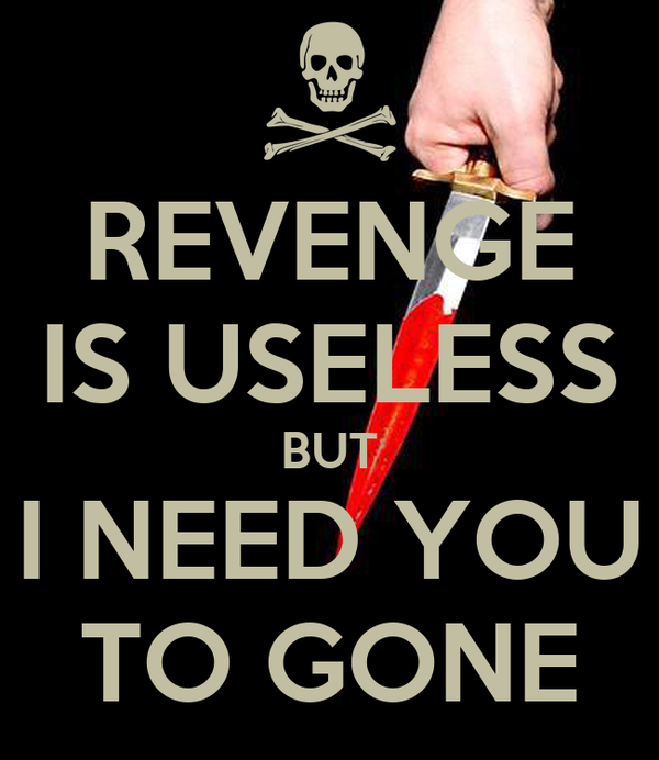 REVENGE IS USELESS BUT I NEED YOU TO GONE
