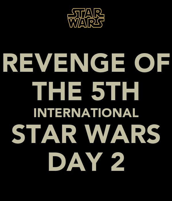 REVENGE OF THE 5TH INTERNATIONAL STAR WARS DAY 2