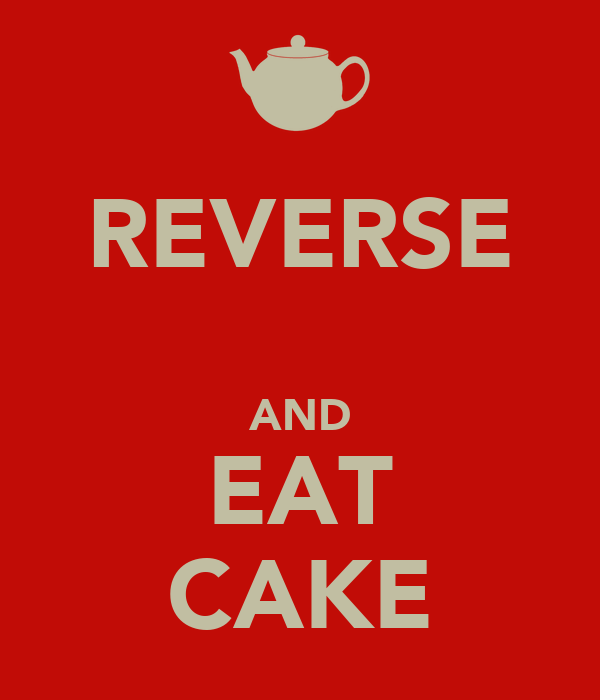 REVERSE  AND EAT CAKE