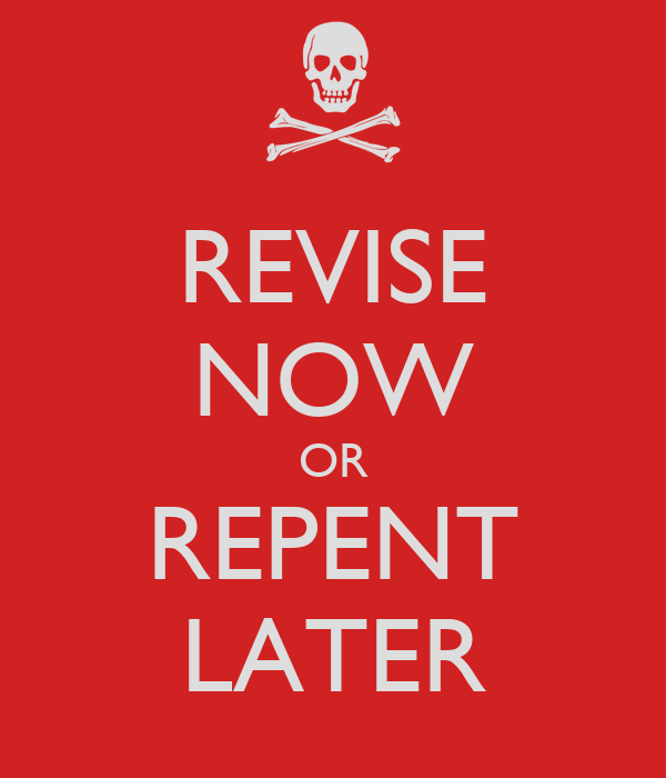 REVISE NOW OR REPENT LATER