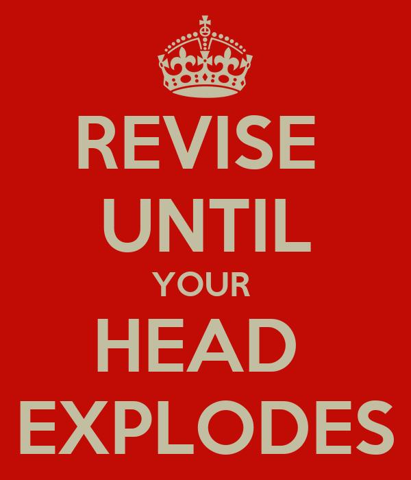 REVISE  UNTIL YOUR  HEAD  EXPLODES