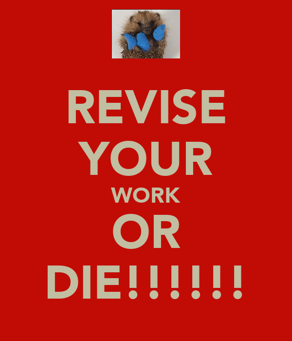 REVISE YOUR WORK OR DIE!!!!!!