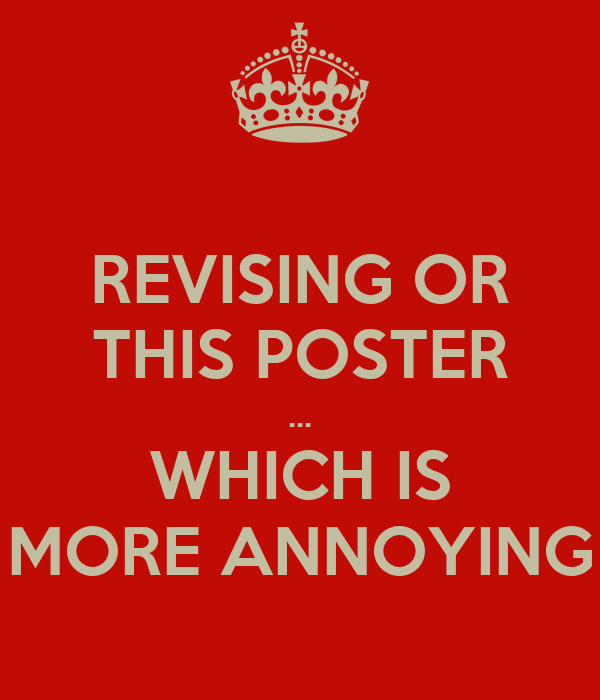 REVISING OR THIS POSTER ... WHICH IS MORE ANNOYING