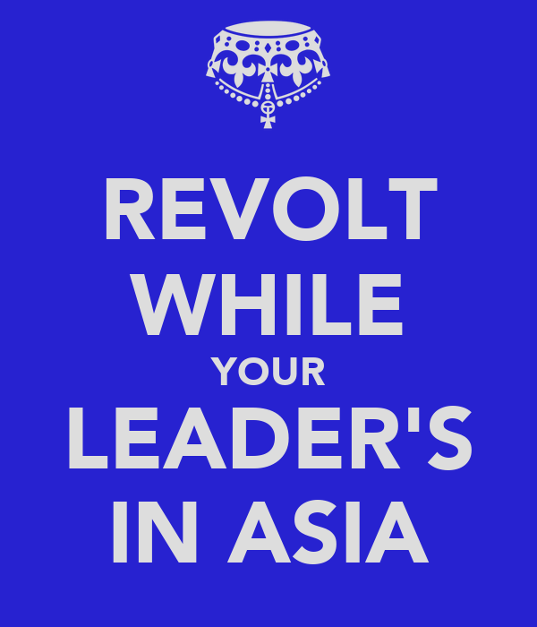 REVOLT WHILE YOUR LEADER'S IN ASIA