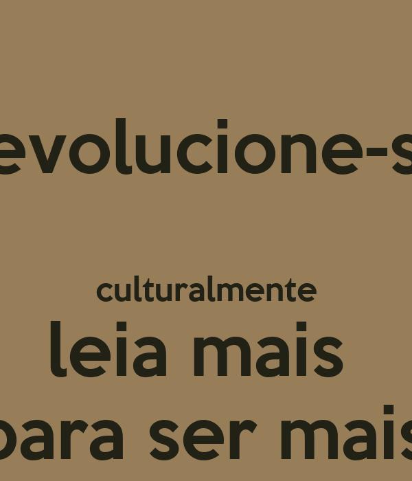 'Revolucione-se   culturalmente leia mais  'para ser mais!
