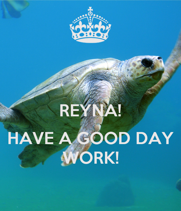 REYNA!  HAVE A GOOD DAY WORK!