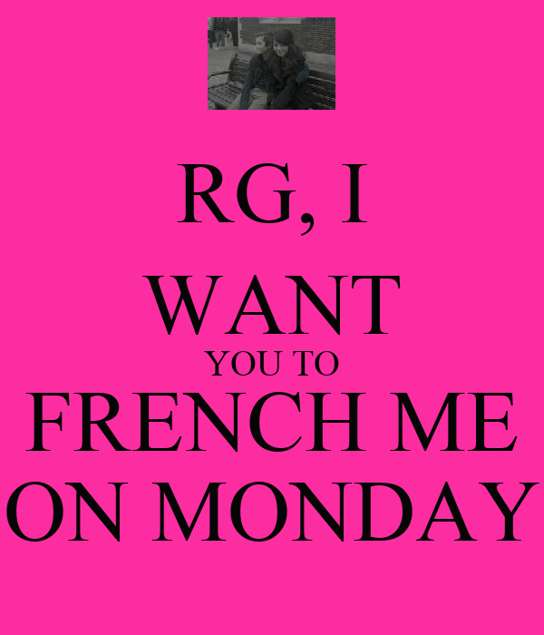 RG, I WANT YOU TO FRENCH ME ON MONDAY