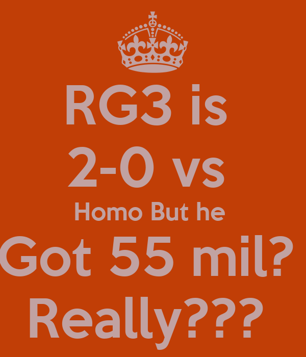 RG3 is  2-0 vs  Homo But he  Got 55 mil?  Really???