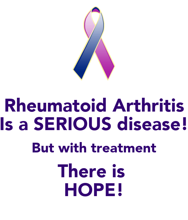 Rheumatoid Arthritis Is a SERIOUS disease! But with treatment There is  HOPE!