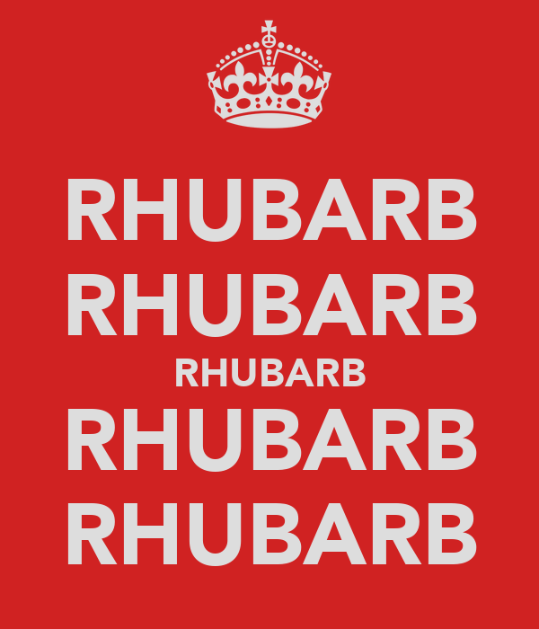 RHUBARB RHUBARB RHUBARB RHUBARB RHUBARB