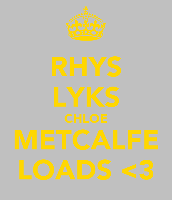 RHYS LYKS CHLOE METCALFE LOADS <3
