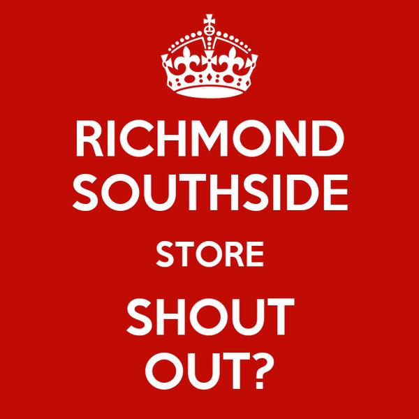 RICHMOND SOUTHSIDE STORE SHOUT OUT?