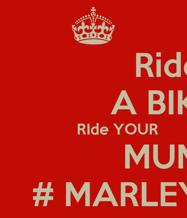 Ride                A BIKE            RIde YOUR                MUM      # MARLEY