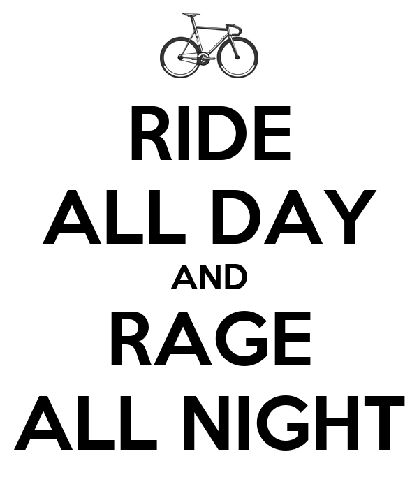 RIDE ALL DAY AND RAGE ALL NIGHT