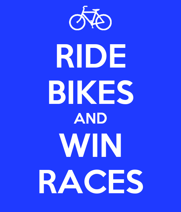 RIDE BIKES AND WIN RACES