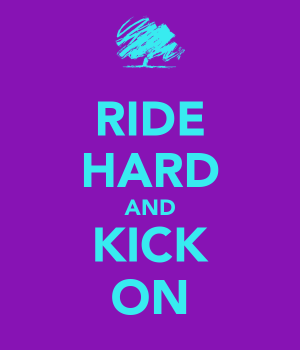 RIDE HARD AND KICK ON