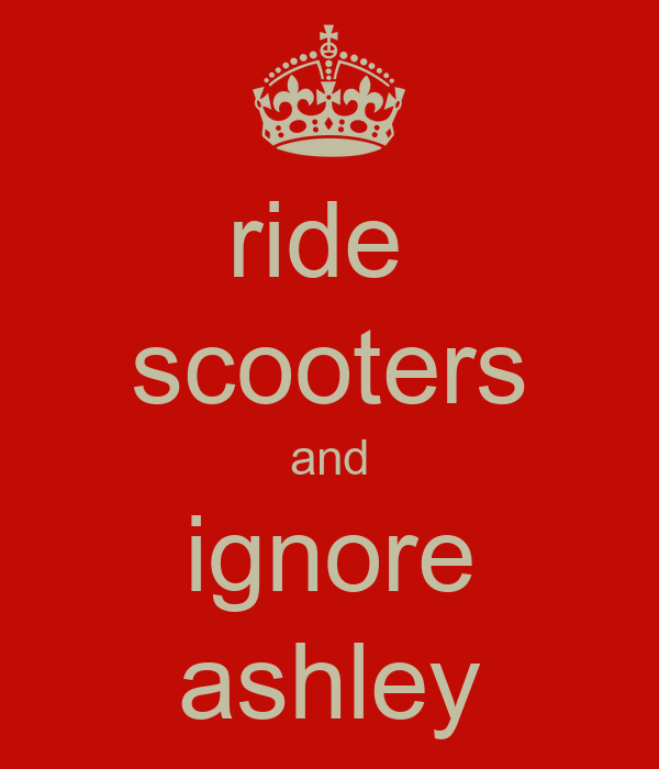ride  scooters and ignore ashley