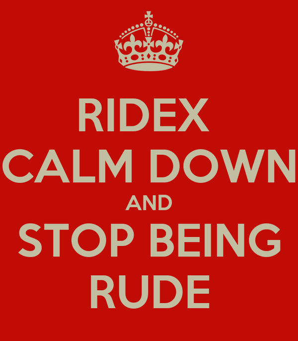 RIDEX  CALM DOWN AND STOP BEING RUDE