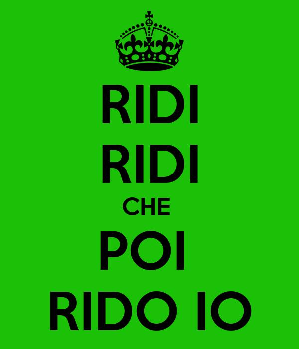RIDI RIDI CHE  POI  RIDO IO