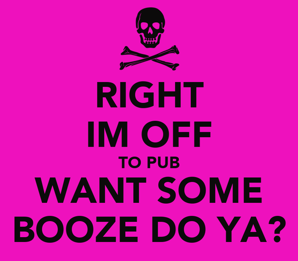 RIGHT IM OFF TO PUB WANT SOME BOOZE DO YA?