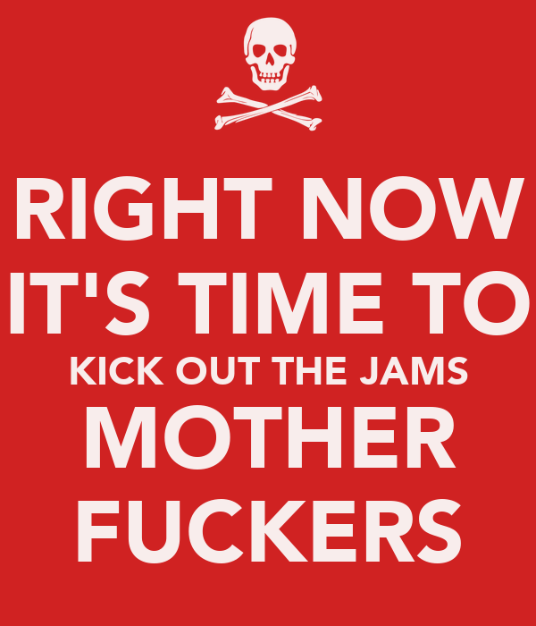 RIGHT NOW IT'S TIME TO KICK OUT THE JAMS MOTHER FUCKERS
