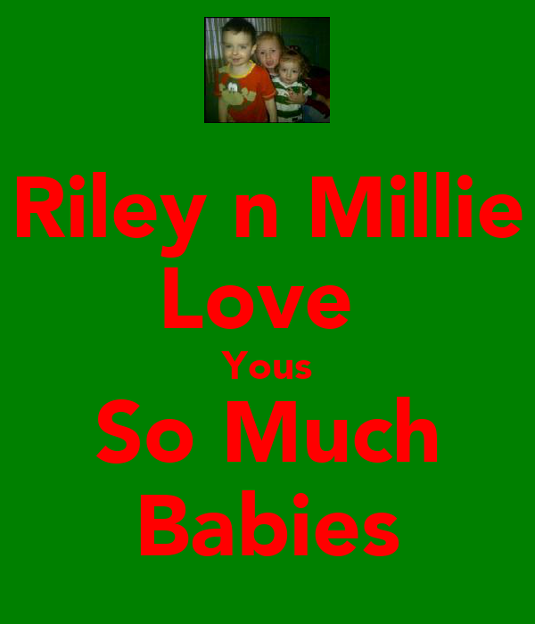 Riley n Millie Love  Yous So Much Babies