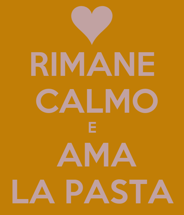 RIMANE  CALMO E  AMA LA PASTA