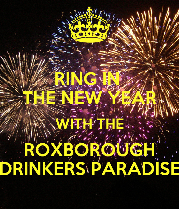 RING IN  THE NEW YEAR WITH THE ROXBOROUGH DRINKERS PARADISE