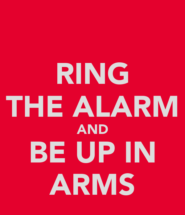 RING THE ALARM AND BE UP IN ARMS