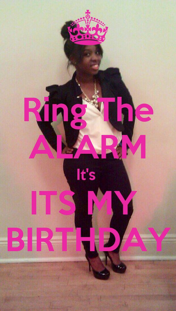 Ring The ALARM It's  ITS MY  BIRTHDAY