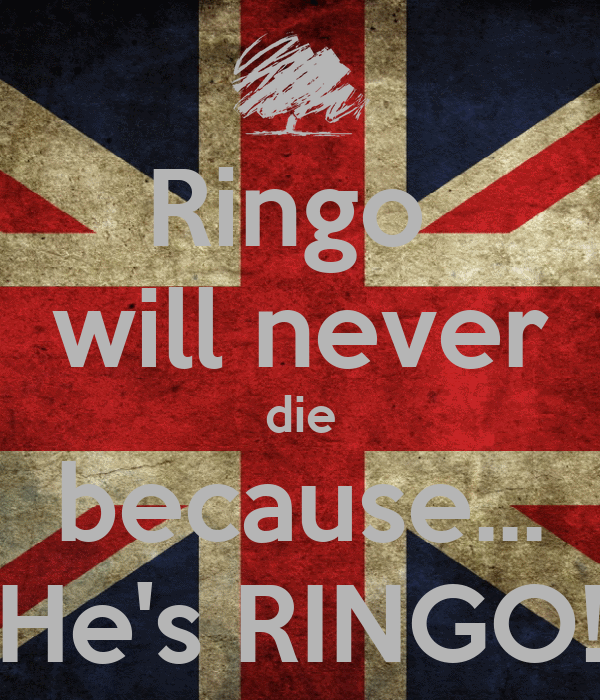 Ringo  will never die because... He's RINGO!