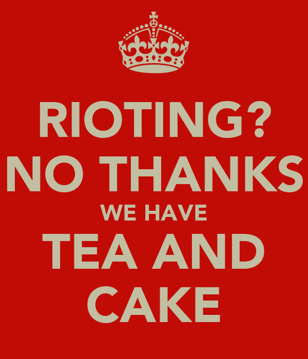 RIOTING? NO THANKS WE HAVE TEA AND CAKE