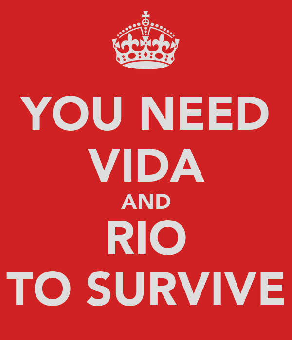 YOU NEED VIDA AND RIO TO SURVIVE