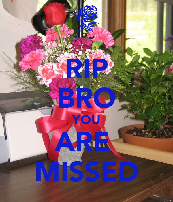 RIP BRO YOU ARE  MISSED
