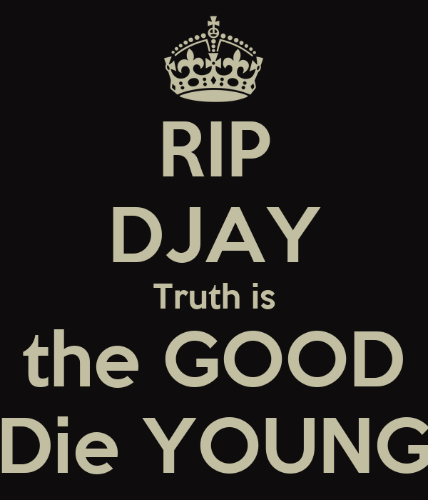 RIP DJAY Truth is the GOOD Die YOUNG