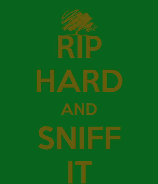 RIP HARD AND SNIFF IT