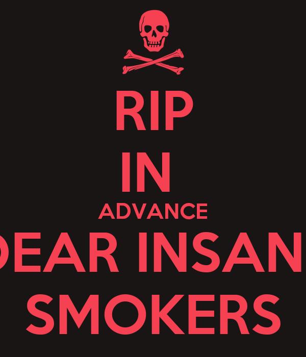 RIP IN  ADVANCE DEAR INSANE SMOKERS