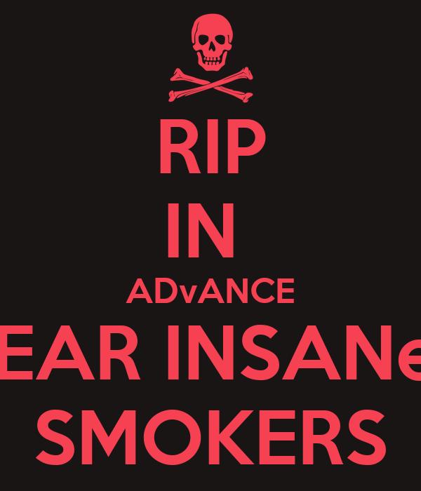 RIP IN  ADvANCE DEAR INSANeE SMOKERS