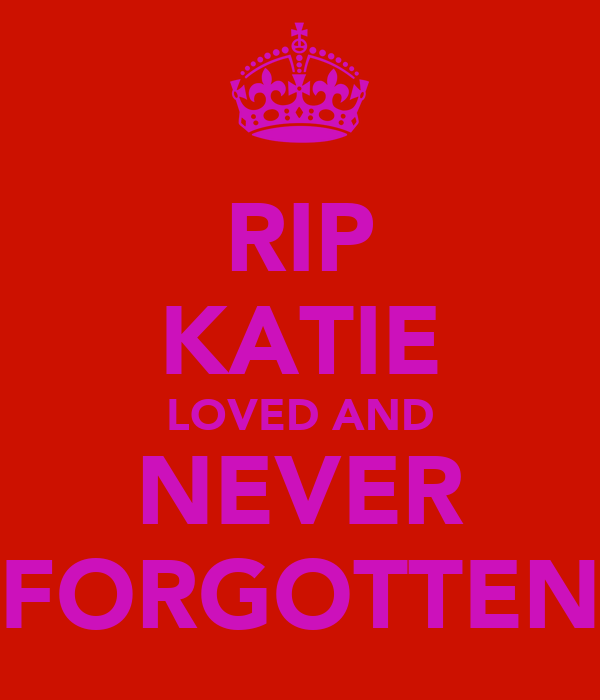 RIP KATIE LOVED AND NEVER FORGOTTEN
