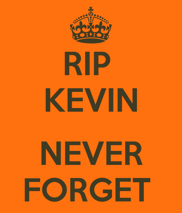 RIP  KEVIN  NEVER FORGET