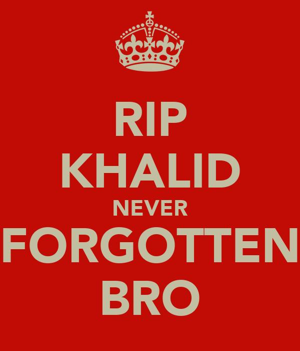 RIP KHALID NEVER FORGOTTEN BRO