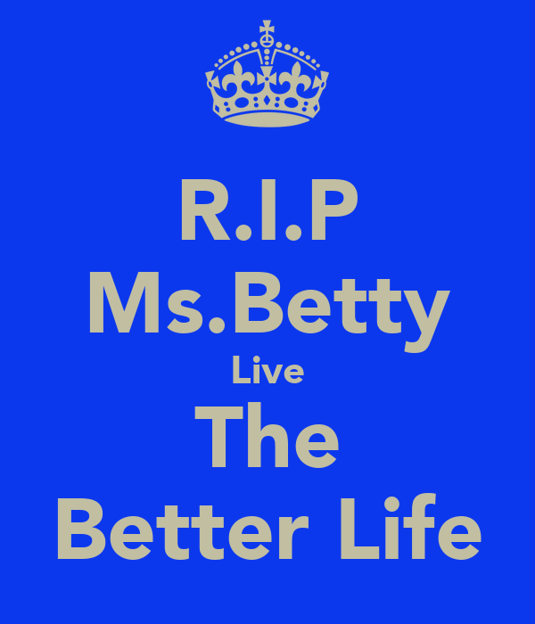 R.I.P Ms.Betty Live The Better Life