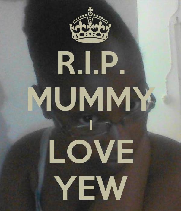 R.I.P. MUMMY I LOVE YEW