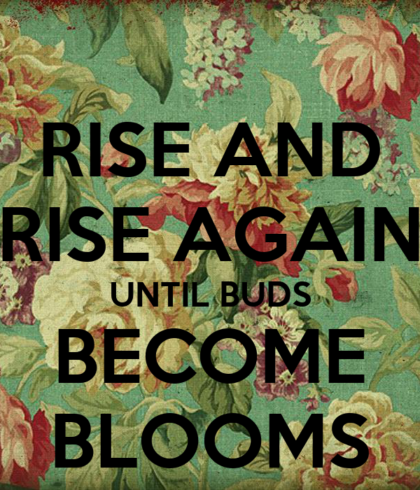 RISE AND RISE AGAIN UNTIL BUDS BECOME BLOOMS