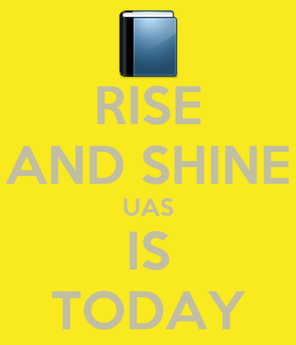RISE AND SHINE UAS IS TODAY