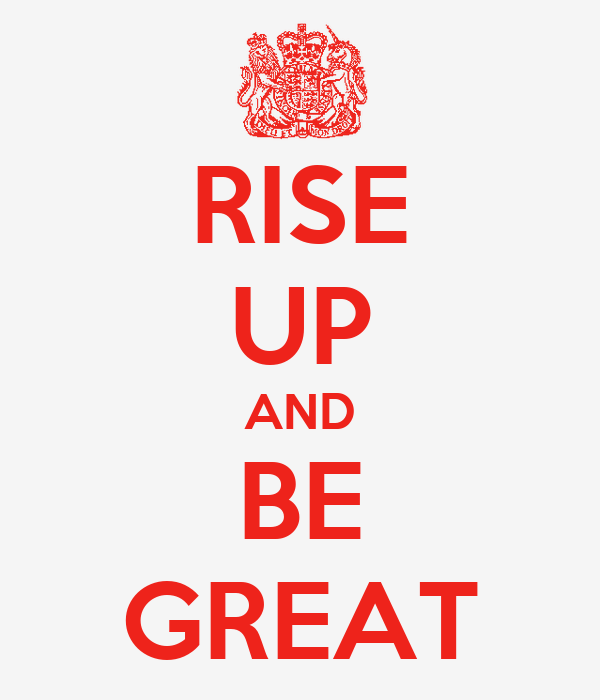 RISE UP AND BE GREAT