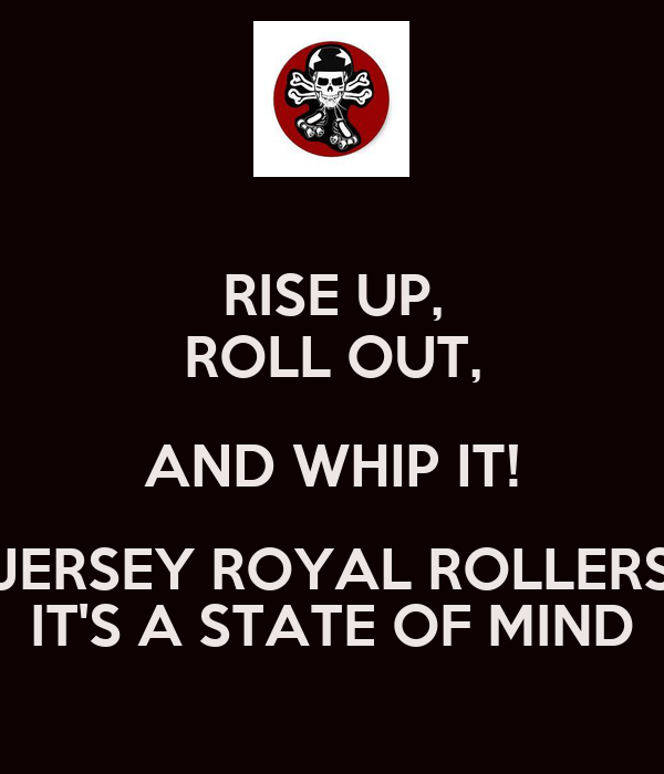 RISE UP, ROLL OUT, AND WHIP IT! JERSEY ROYAL ROLLERS IT'S A STATE OF MIND