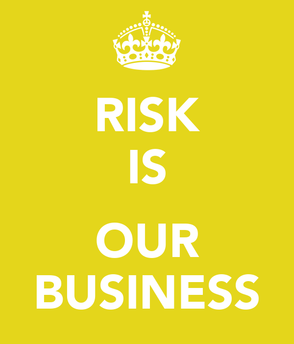 RISK IS  OUR BUSINESS