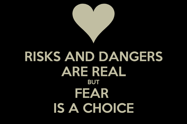 RISKS AND DANGERS ARE REAL BUT FEAR  IS A CHOICE