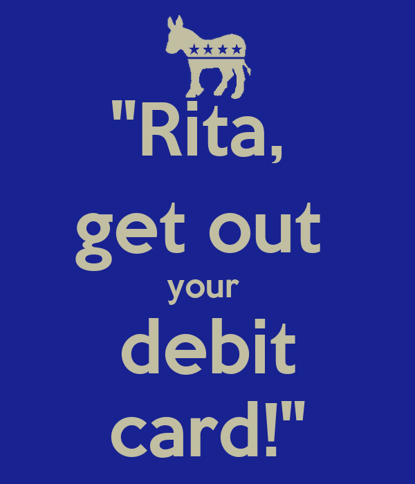 """Rita,  get out  your  debit card!"""